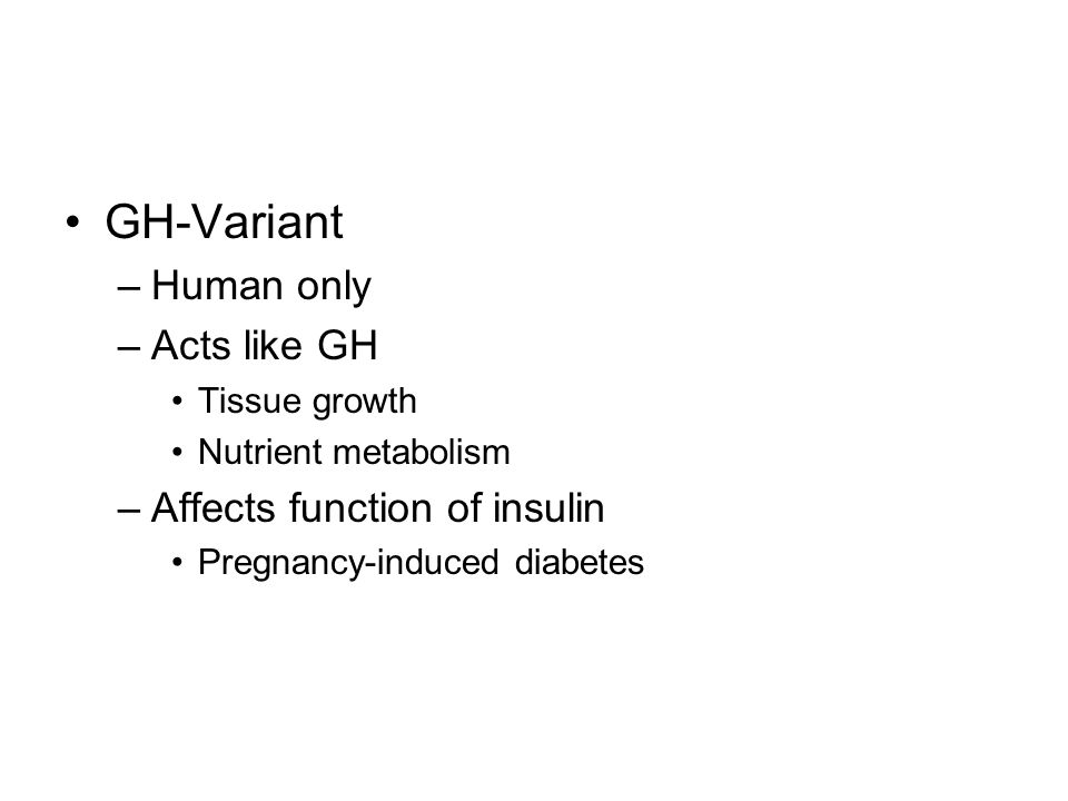 GH-Variant –Human only –Acts like GH Tissue growth Nutrient metabolism –Affects function of insulin Pregnancy-induced diabetes