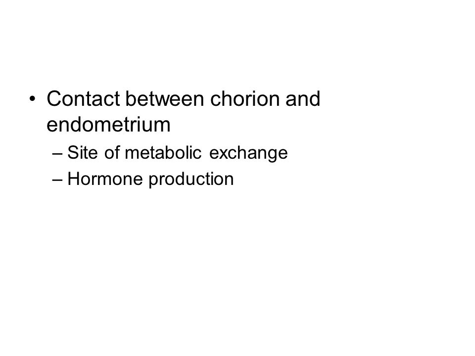 Contact between chorion and endometrium –Site of metabolic exchange –Hormone production
