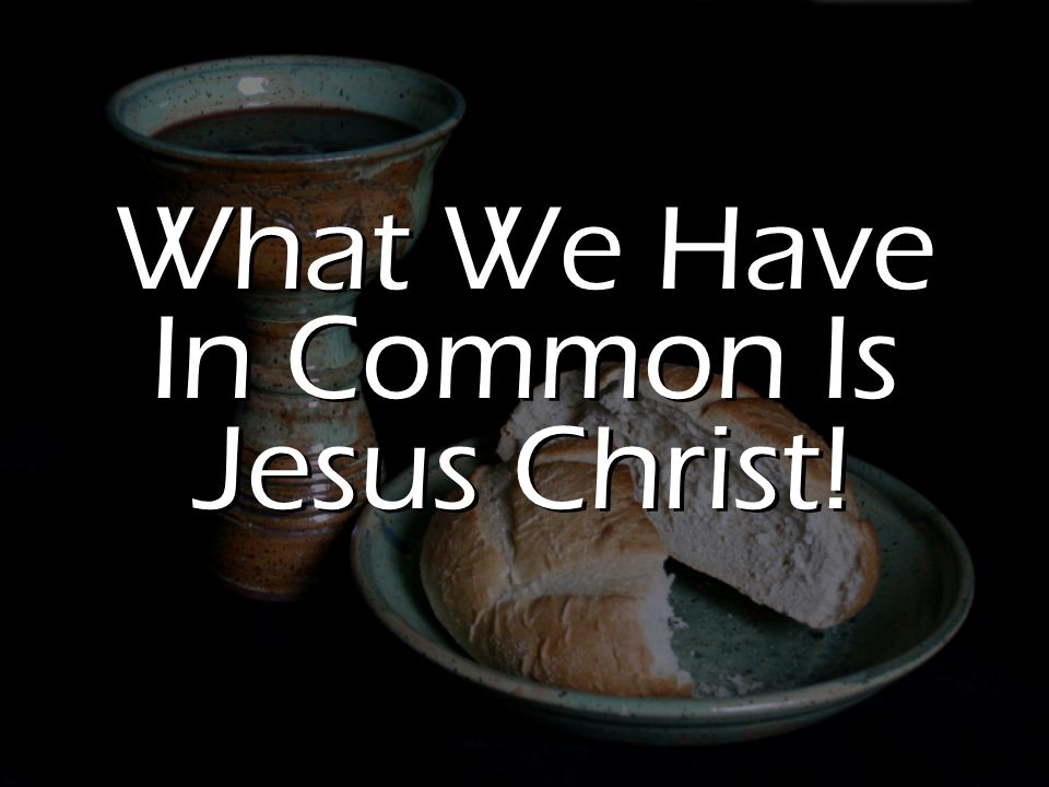 What We Have In Common Is Jesus Christ!