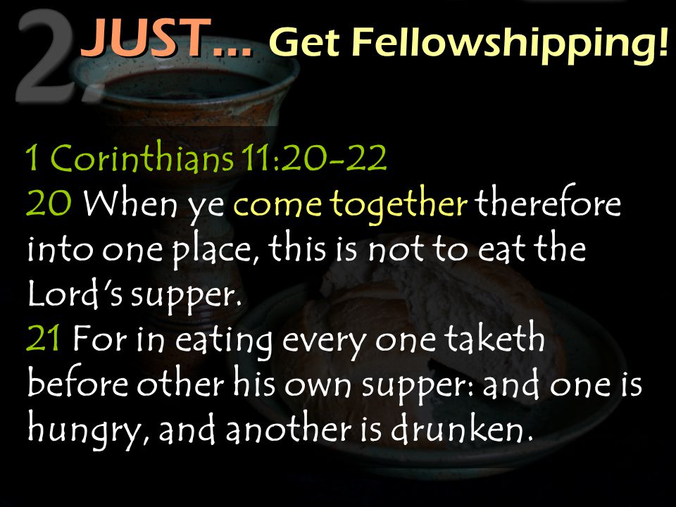 JUST… Get Fellowshipping! JUST… Get Fellowshipping! 1 Corinthians 11:20-22 20 When ye come together therefore into one place, this is not to eat the L