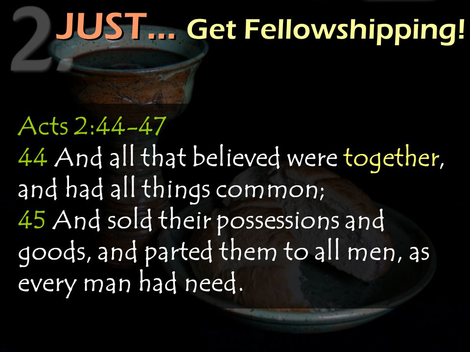 JUST… Get Fellowshipping! Acts 2:44-47 44 And all that believed were together, and had all things common; 45 And sold their possessions and goods, and