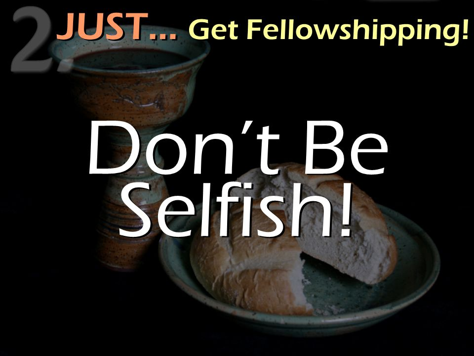 JUST… Get Fellowshipping! Don't Be Selfish!