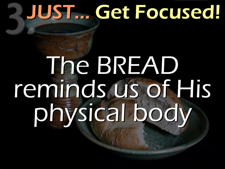 JUST… Get Focused! The BREAD reminds us of His physical body