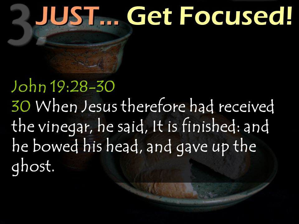 JUST… Get Focused! John 19:28-30 30 When Jesus therefore had received the vinegar, he said, It is finished: and he bowed his head, and gave up the gho