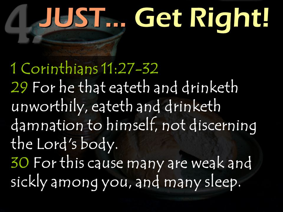 JUST… Get Right! 1 Corinthians 11:27-32 29 For he that eateth and drinketh unworthily, eateth and drinketh damnation to himself, not discerning the Lo