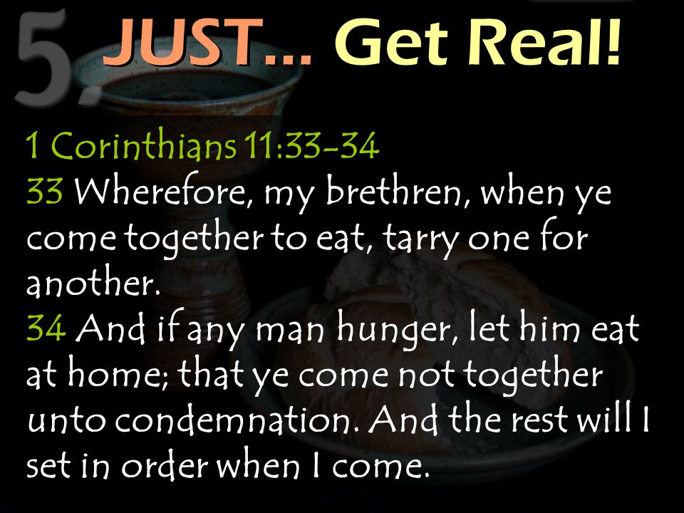 JUST… Get Real! JUST… Get Real! 1 Corinthians 11:33-34 33 Wherefore, my brethren, when ye come together to eat, tarry one for another. 34 And if any m