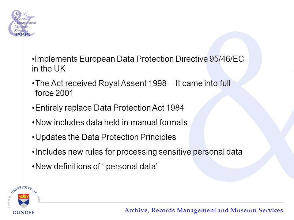 Archive, Records Management and Museum Services Implements European Data Protection Directive 95/46/EC in the UK The Act received Royal Assent 1998 – It came into full force 2001 Entirely replace Data Protection Act 1984 Now includes data held in manual formats Updates the Data Protection Principles Includes new rules for processing sensitive personal data New definitions of ' personal data'
