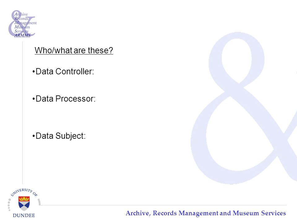 Archive, Records Management and Museum Services Data Controller: Data Processor: Data Subject: Who/what are these