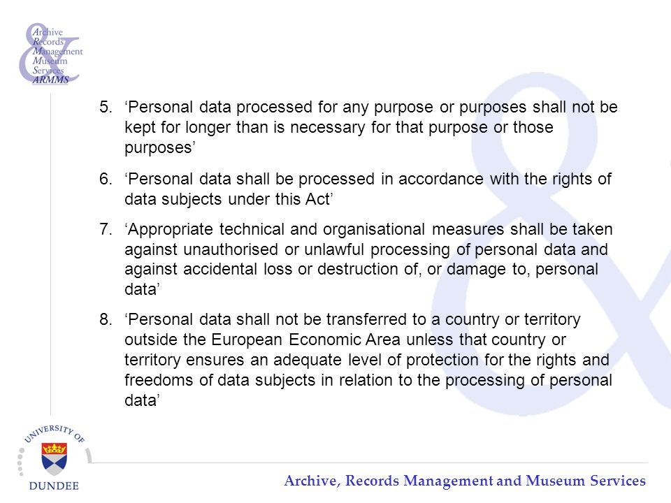 Archive, Records Management and Museum Services 5.'Personal data processed for any purpose or purposes shall not be kept for longer than is necessary for that purpose or those purposes' 6.'Personal data shall be processed in accordance with the rights of data subjects under this Act' 7.'Appropriate technical and organisational measures shall be taken against unauthorised or unlawful processing of personal data and against accidental loss or destruction of, or damage to, personal data' 8.'Personal data shall not be transferred to a country or territory outside the European Economic Area unless that country or territory ensures an adequate level of protection for the rights and freedoms of data subjects in relation to the processing of personal data'