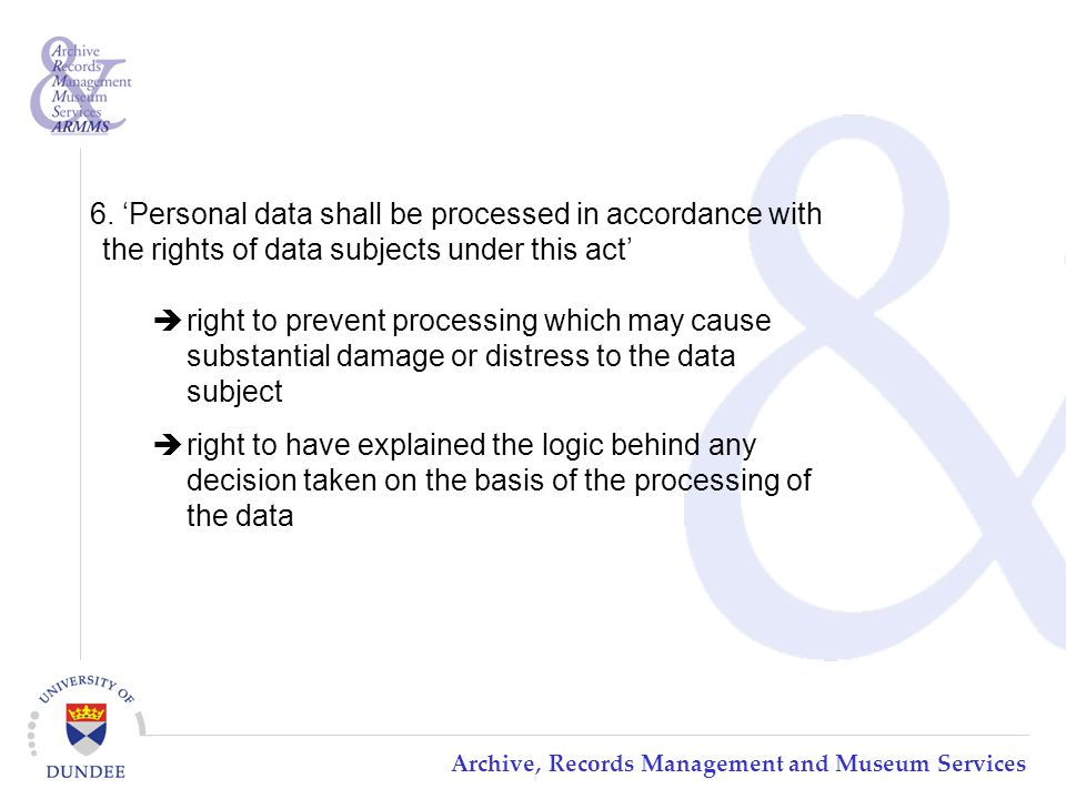 Archive, Records Management and Museum Services  right to prevent processing which may cause substantial damage or distress to the data subject  right to have explained the logic behind any decision taken on the basis of the processing of the data 6.