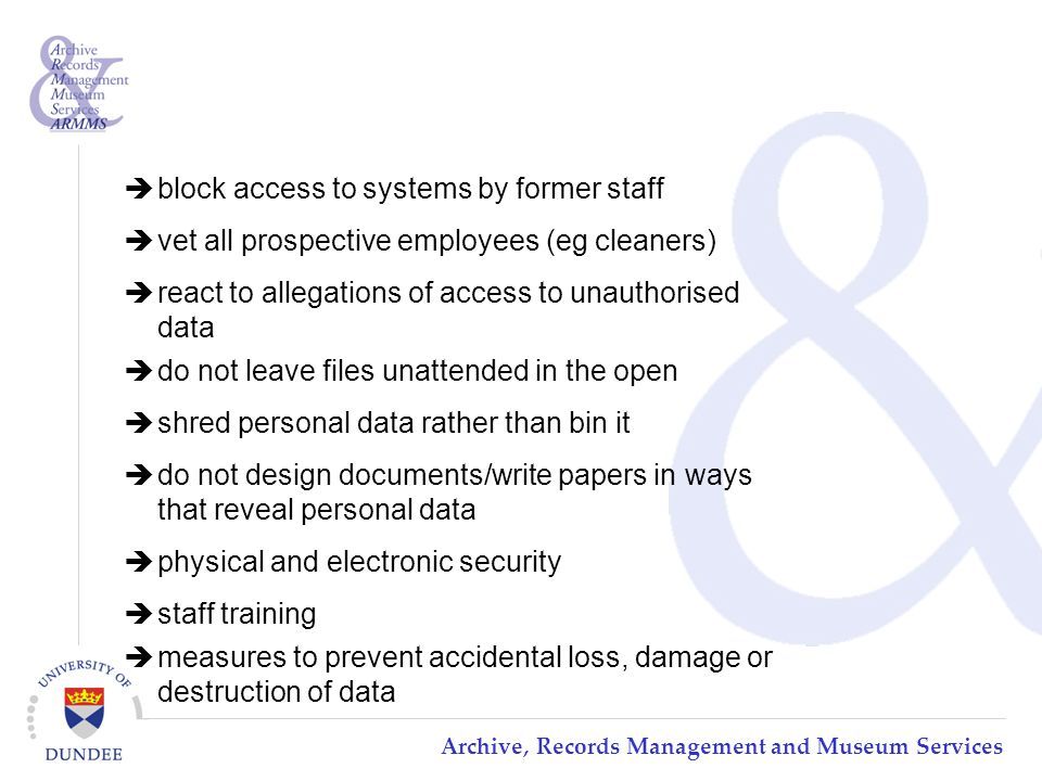 Archive, Records Management and Museum Services  block access to systems by former staff  vet all prospective employees (eg cleaners)  react to allegations of access to unauthorised data  do not leave files unattended in the open  shred personal data rather than bin it  do not design documents/write papers in ways that reveal personal data  physical and electronic security  staff training  measures to prevent accidental loss, damage or destruction of data