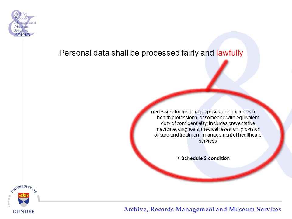 Archive, Records Management and Museum Services Personal data shall be processed fairly and lawfully necessary for medical purposes; conducted by a health professional or someone with equivalent duty of confidentiality; includes preventative medicine, diagnosis, medical research, provision of care and treatment, management of healthcare services + Schedule 2 condition