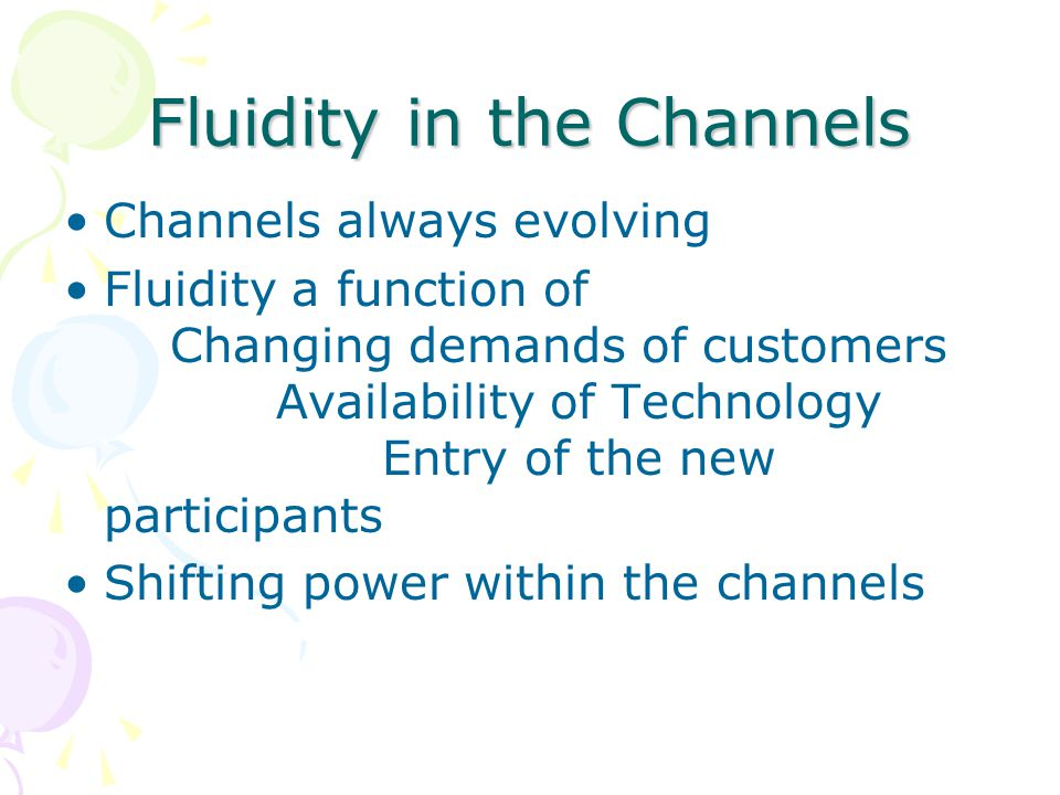 Fluidity in the Channels Channels always evolving Fluidity a function of Changing demands of customers Availability of Technology Entry of the new participants Shifting power within the channels