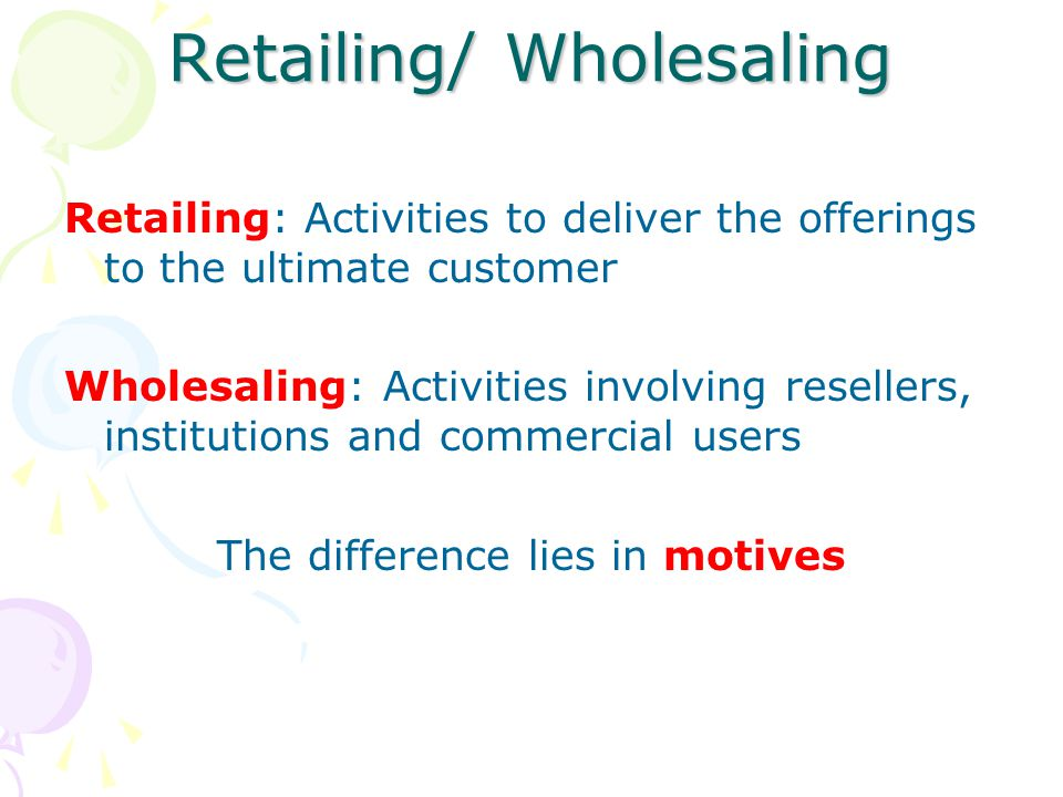 Retailing/ Wholesaling Retailing: Activities to deliver the offerings to the ultimate customer Wholesaling: Activities involving resellers, institutions and commercial users The difference lies in motives