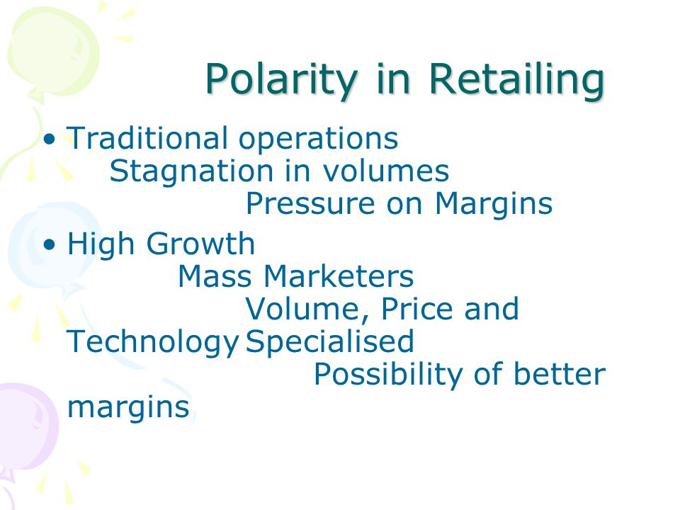 Polarity in Retailing Polarity in Retailing Traditional operations Stagnation in volumes Pressure on Margins High Growth Mass Marketers Volume, Price and TechnologySpecialised Possibility of better margins