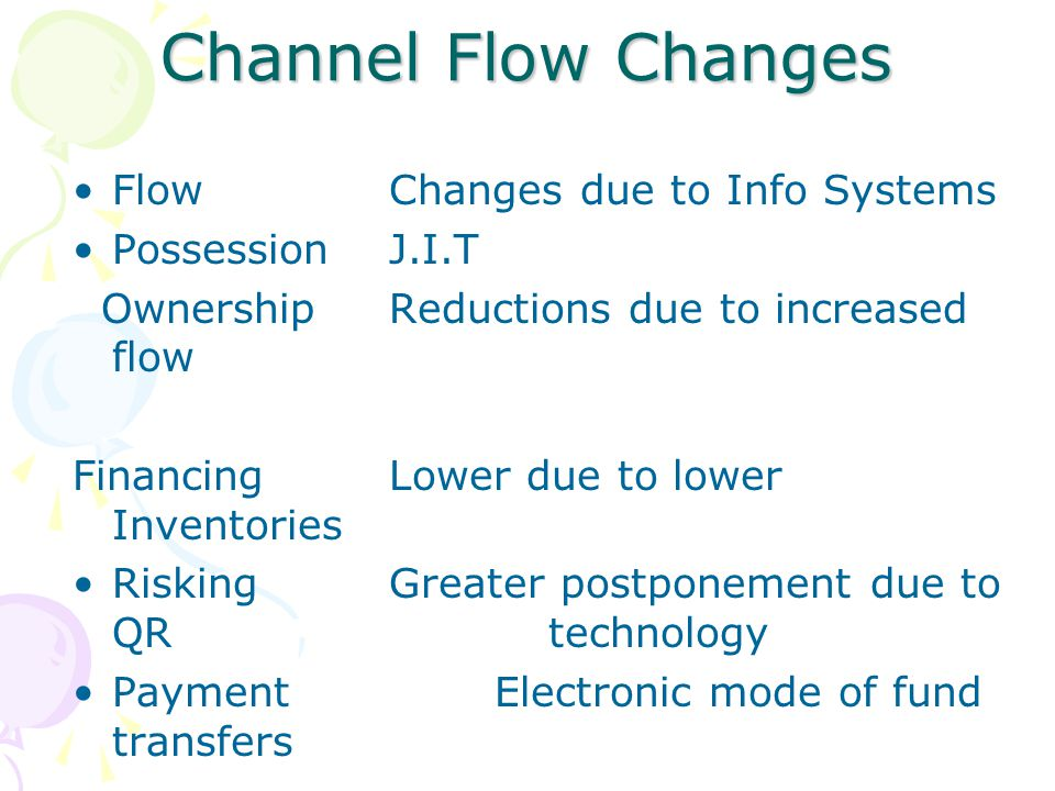 Channel Flow Changes FlowChanges due to Info Systems PossessionJ.I.T OwnershipReductions due to increased flow FinancingLower due to lower Inventories RiskingGreater postponement due to QR technology PaymentElectronic mode of fund transfers