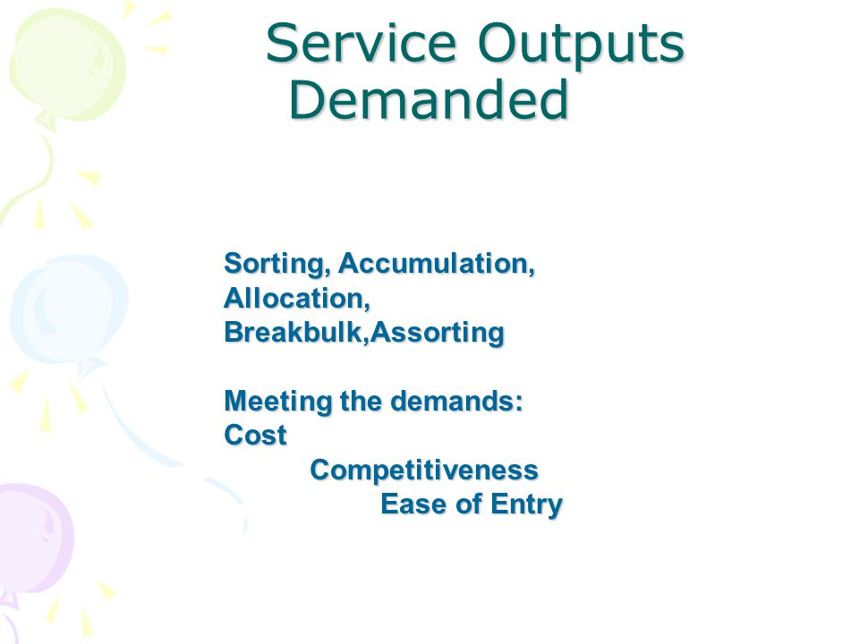 Service Outputs Demanded Service Outputs Demanded Sorting, Accumulation, Allocation, Breakbulk,Assorting Meeting the demands: Cost Competitiveness Ease of Entry
