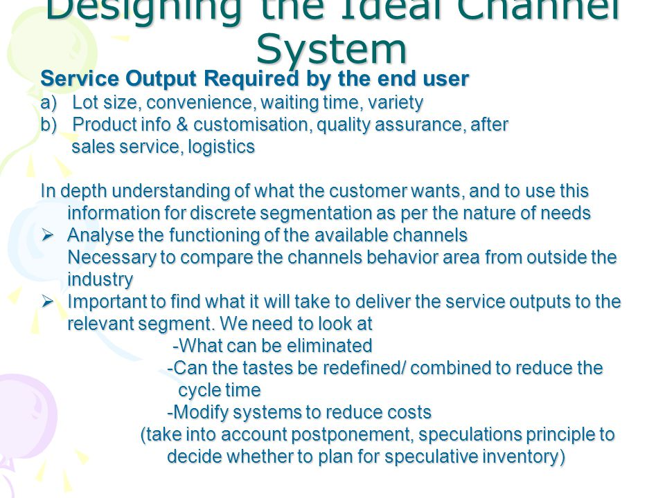 Service Output Required by the end user a) Lot size, convenience, waiting time, variety b) Product info & customisation, quality assurance, after sales service, logistics sales service, logistics In depth understanding of what the customer wants, and to use this information for discrete segmentation as per the nature of needs  Analyse the functioning of the available channels Necessary to compare the channels behavior area from outside the industry  Important to find what it will take to deliver the service outputs to the relevant segment.