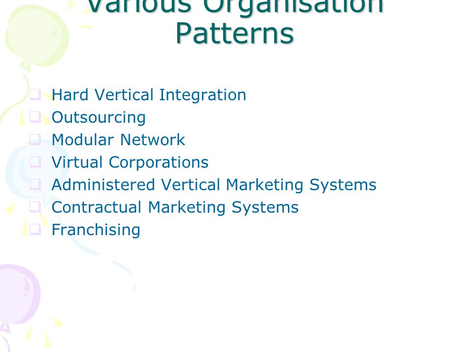 Various Organisation Patterns  Hard Vertical Integration  Outsourcing  Modular Network  Virtual Corporations  Administered Vertical Marketing Systems  Contractual Marketing Systems  Franchising