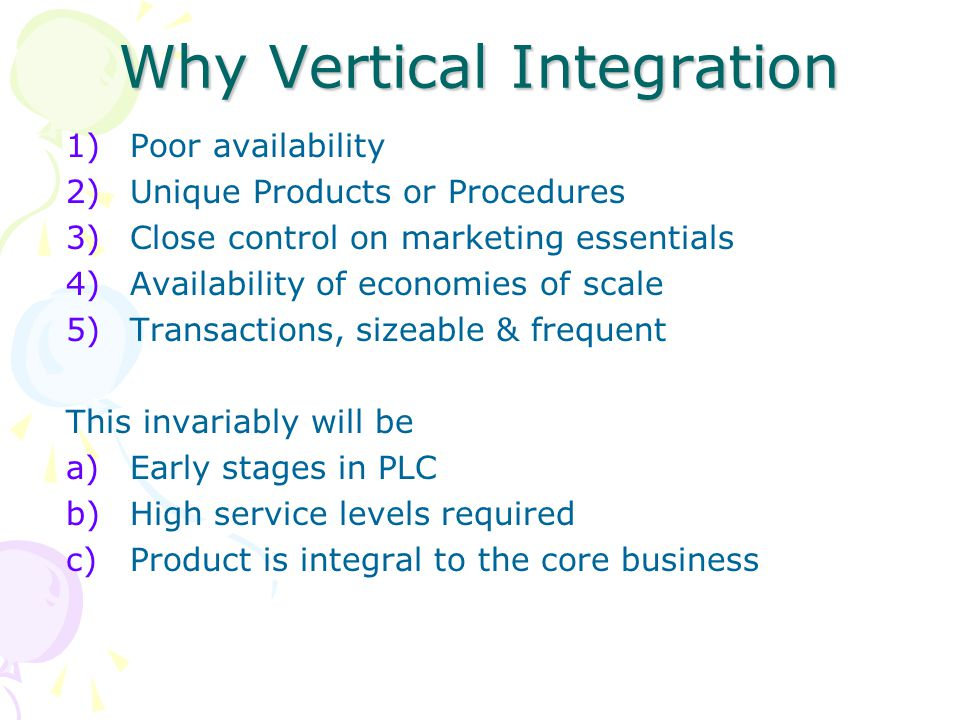 Why Vertical Integration 1)Poor availability 2)Unique Products or Procedures 3)Close control on marketing essentials 4)Availability of economies of sc