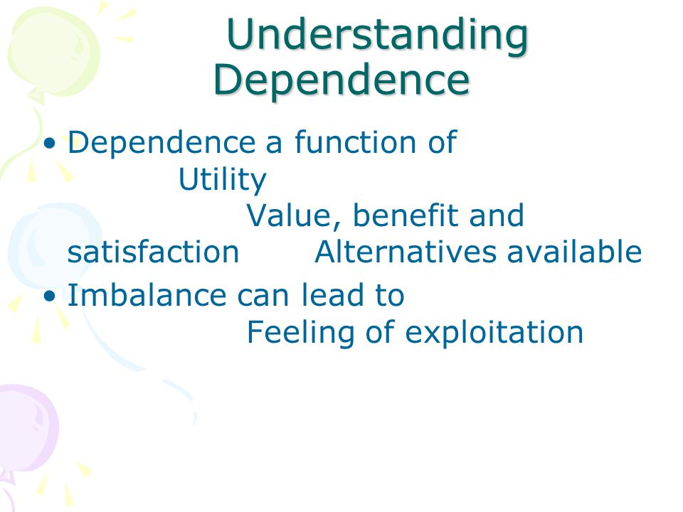 Understanding Dependence Understanding Dependence Dependence a function of Utility Value, benefit and satisfactionAlternatives available Imbalance can lead to Feeling of exploitation