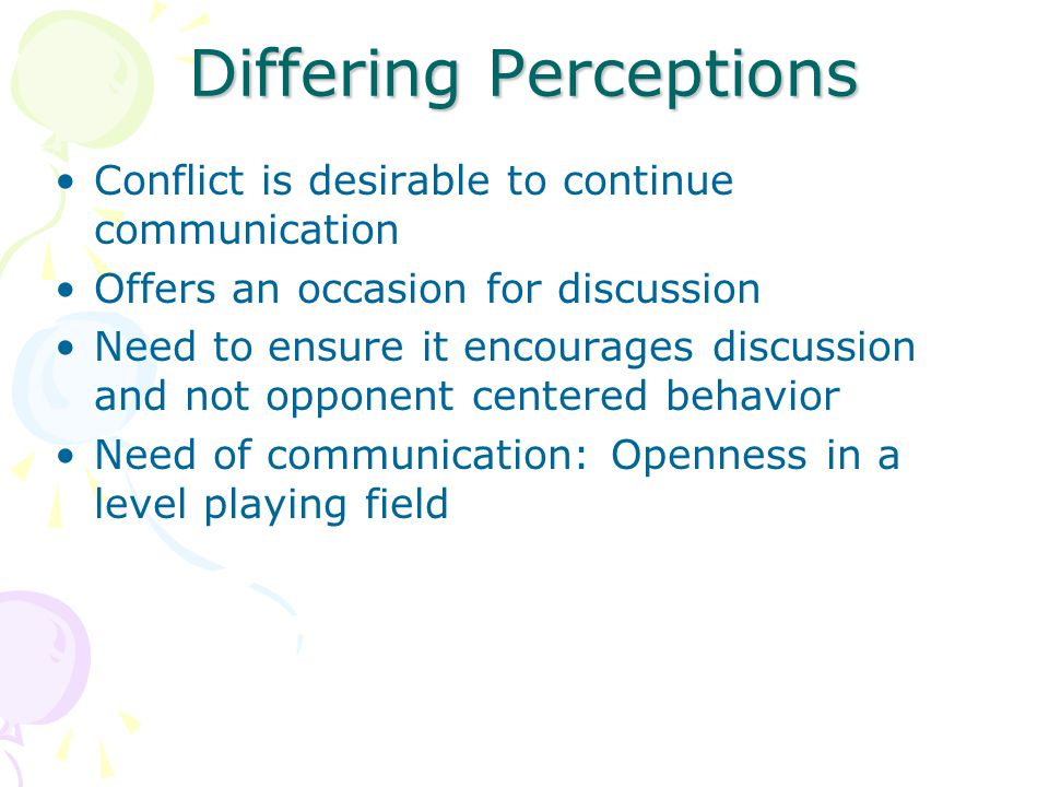 Differing Perceptions Conflict is desirable to continue communication Offers an occasion for discussion Need to ensure it encourages discussion and not opponent centered behavior Need of communication: Openness in a level playing field