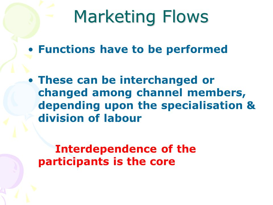 Functions have to be performed These can be interchanged or changed among channel members, depending upon the specialisation & division of labour Interdependence of the participants is the core Marketing Flows