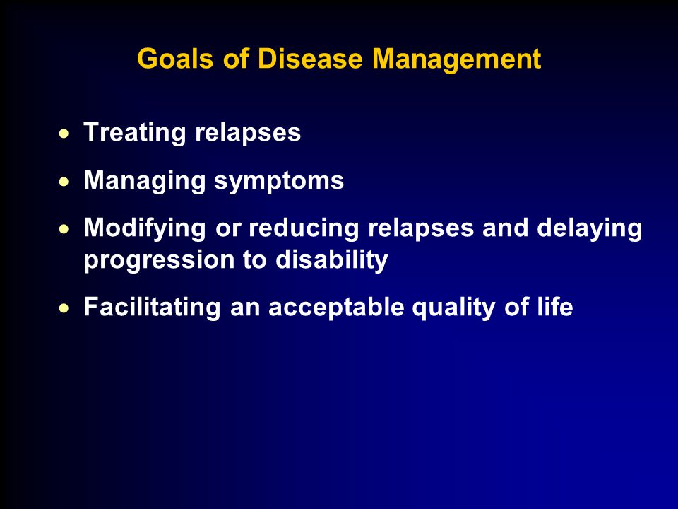 Goals of Disease Management  Treating relapses  Managing symptoms  Modifying or reducing relapses and delaying progression to disability  Facilitating an acceptable quality of life