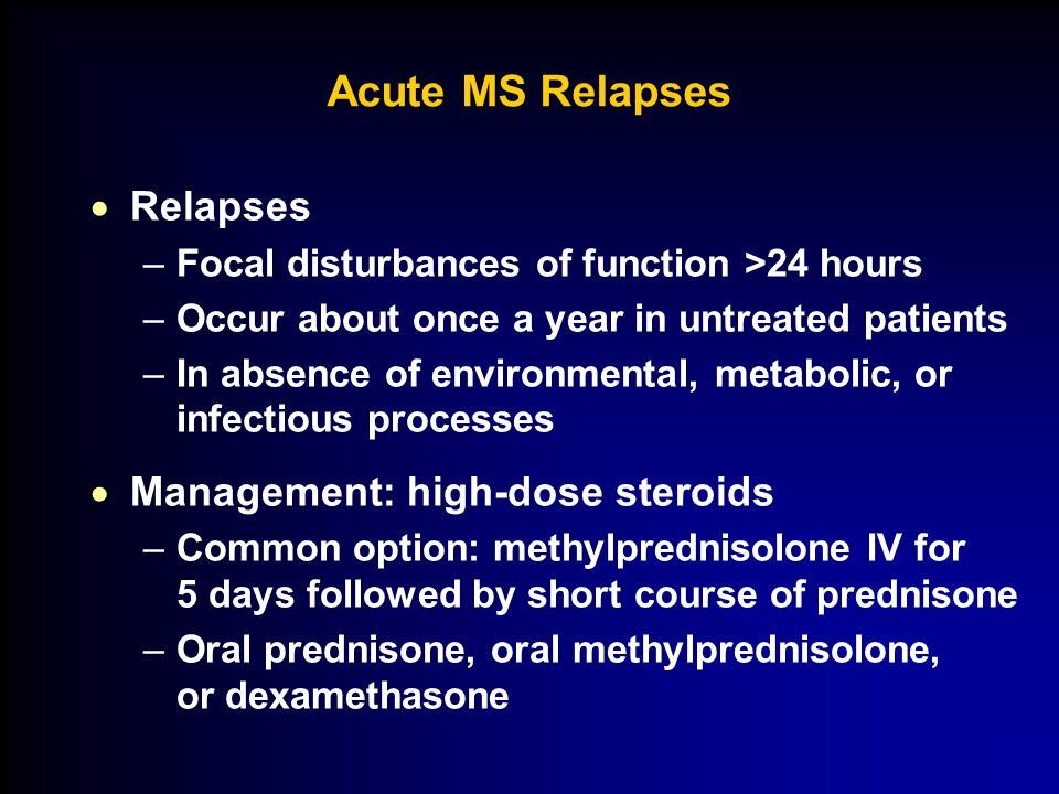 Acute MS Relapses  Relapses –Focal disturbances of function >24 hours –Occur about once a year in untreated patients –In absence of environmental, metabolic, or infectious processes  Management: high-dose steroids –Common option: methylprednisolone IV for 5 days followed by short course of prednisone –Oral prednisone, oral methylprednisolone, or dexamethasone