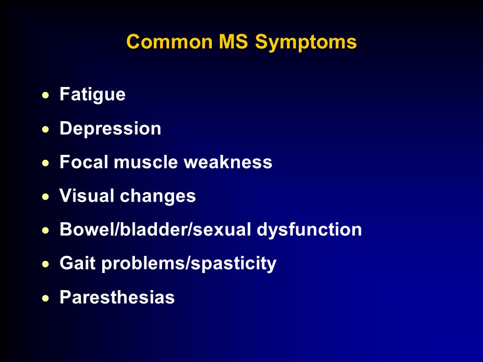 Common MS Symptoms  Fatigue  Depression  Focal muscle weakness  Visual changes  Bowel/bladder/sexual dysfunction  Gait problems/spasticity  Paresthesias