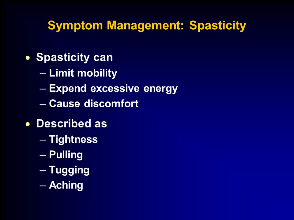 Symptom Management: Spasticity  Spasticity can –Limit mobility –Expend excessive energy –Cause discomfort  Described as –Tightness –Pulling –Tugging