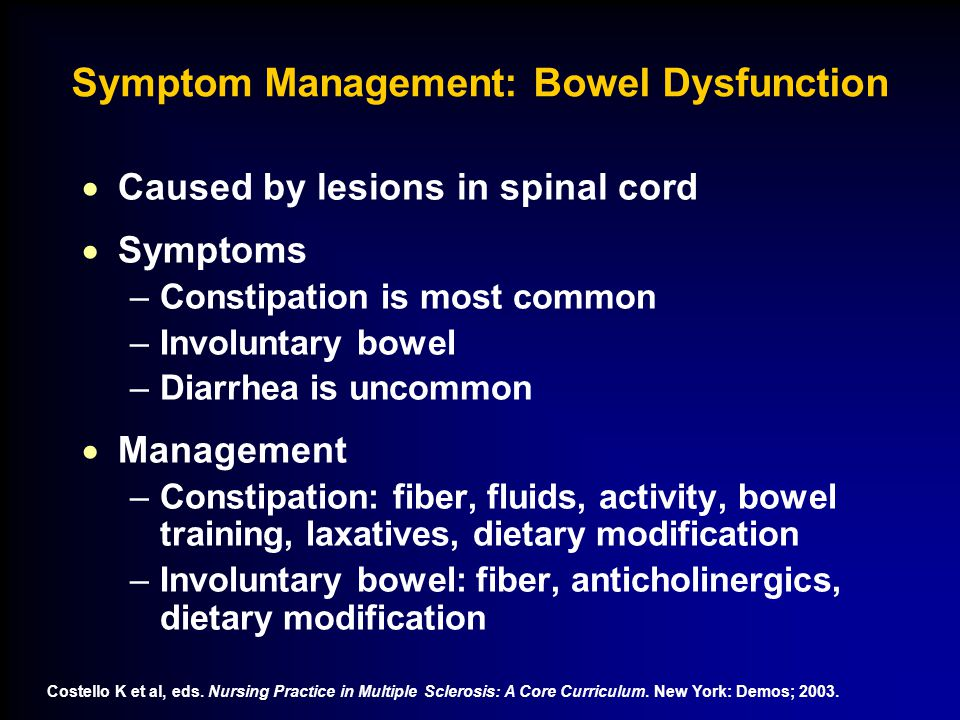 Symptom Management: Bowel Dysfunction  Caused by lesions in spinal cord  Symptoms –Constipation is most common –Involuntary bowel –Diarrhea is uncommon  Management –Constipation: fiber, fluids, activity, bowel training, laxatives, dietary modification –Involuntary bowel: fiber, anticholinergics, dietary modification Costello K et al, eds.