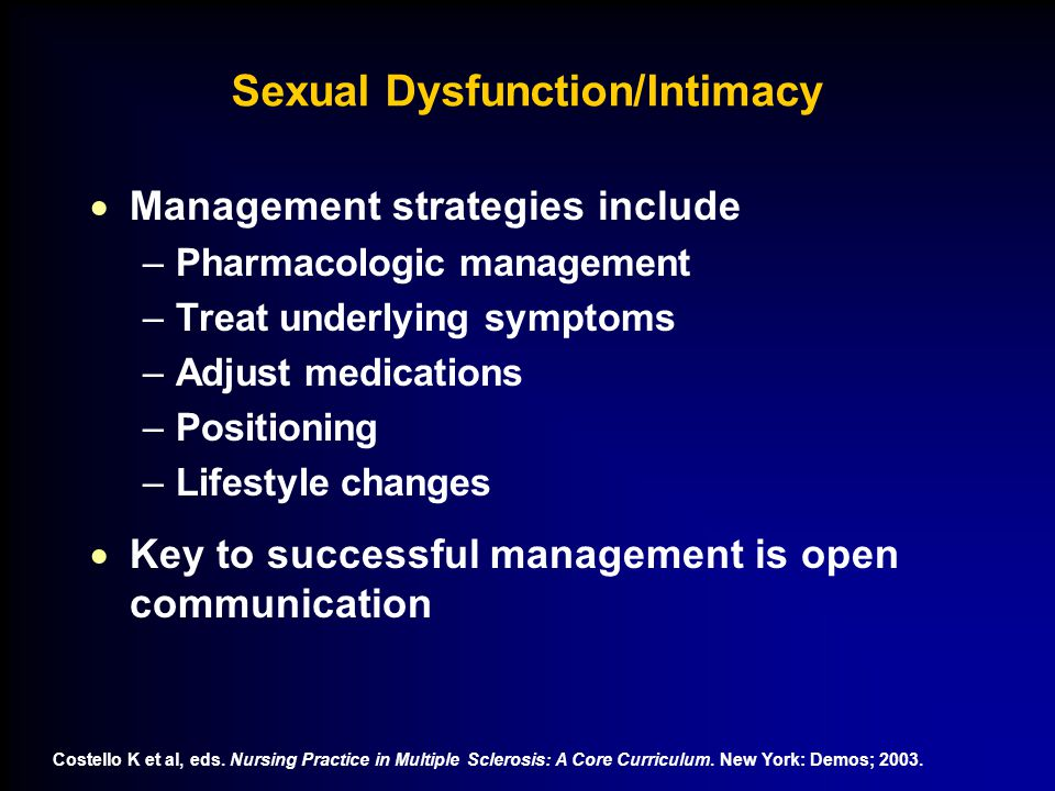 Sexual Dysfunction/Intimacy  Management strategies include –Pharmacologic management –Treat underlying symptoms –Adjust medications –Positioning –Lifestyle changes  Key to successful management is open communication Costello K et al, eds.
