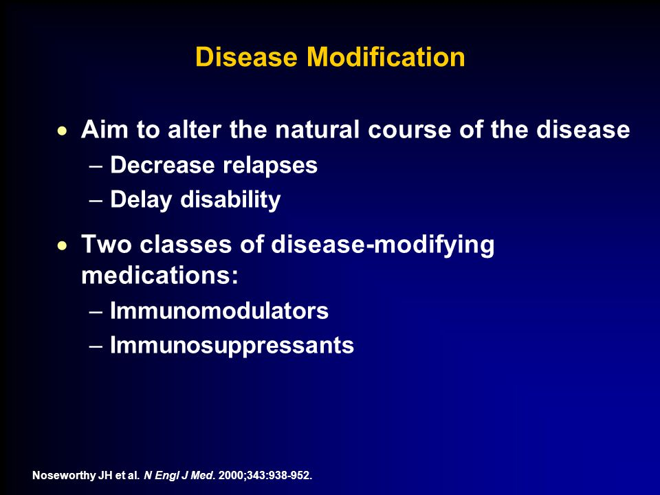 Disease Modification  Aim to alter the natural course of the disease –Decrease relapses –Delay disability  Two classes of disease-modifying medications: –Immunomodulators –Immunosuppressants Noseworthy JH et al.