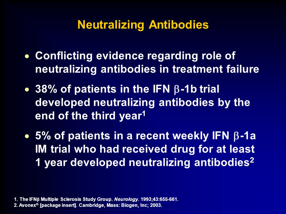 Neutralizing Antibodies  Conflicting evidence regarding role of neutralizing antibodies in treatment failure  38% of patients in the IFN  -1b trial developed neutralizing antibodies by the end of the third year 1  5% of patients in a recent weekly IFN  -1a IM trial who had received drug for at least 1 year developed neutralizing antibodies 2 1.
