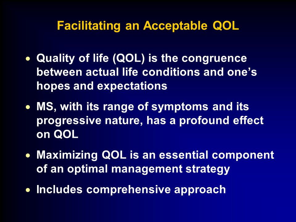 Facilitating an Acceptable QOL  Quality of life (QOL) is the congruence between actual life conditions and one's hopes and expectations  MS, with its range of symptoms and its progressive nature, has a profound effect on QOL  Maximizing QOL is an essential component of an optimal management strategy  Includes comprehensive approach