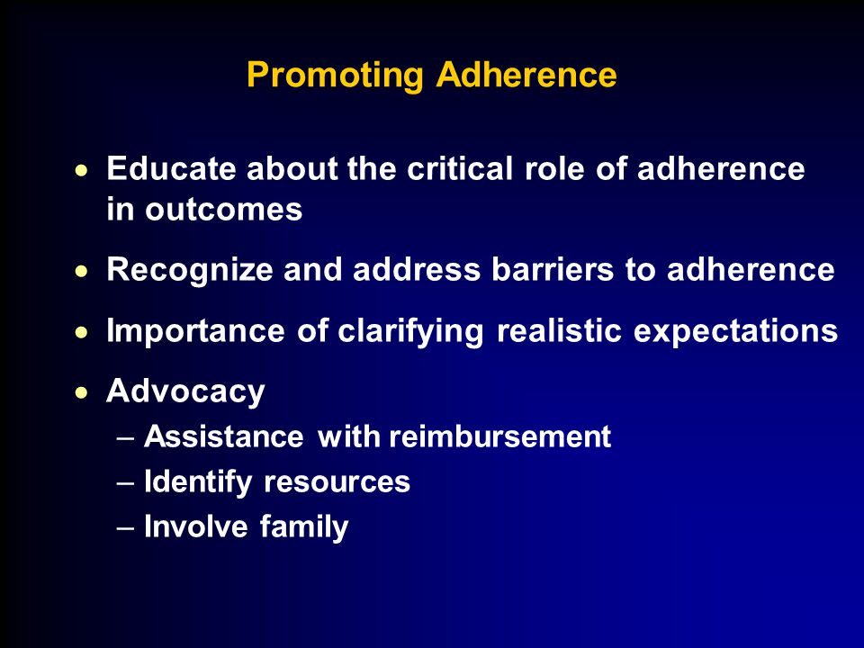 Promoting Adherence  Educate about the critical role of adherence in outcomes  Recognize and address barriers to adherence  Importance of clarifyin