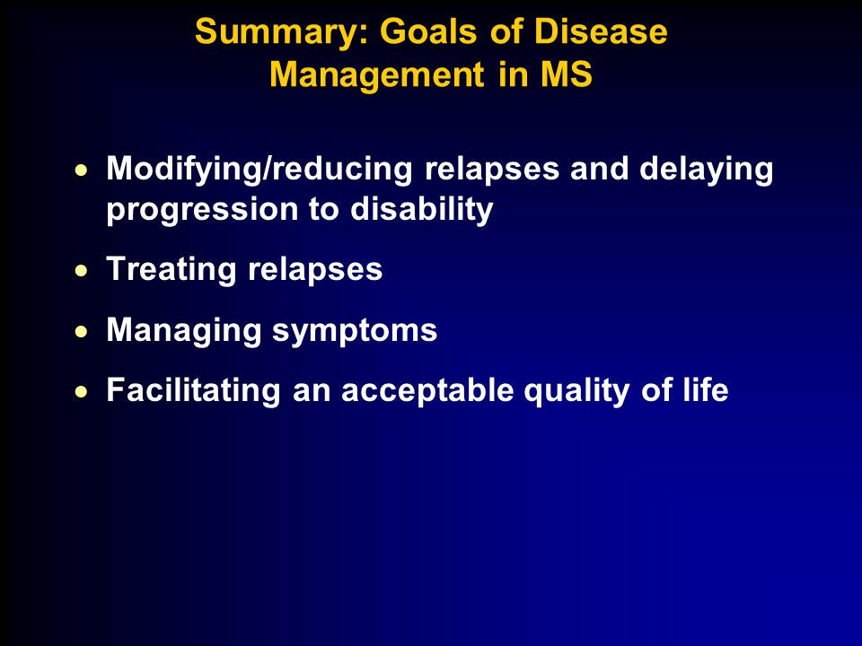 Summary: Goals of Disease Management in MS  Modifying/reducing relapses and delaying progression to disability  Treating relapses  Managing symptoms  Facilitating an acceptable quality of life