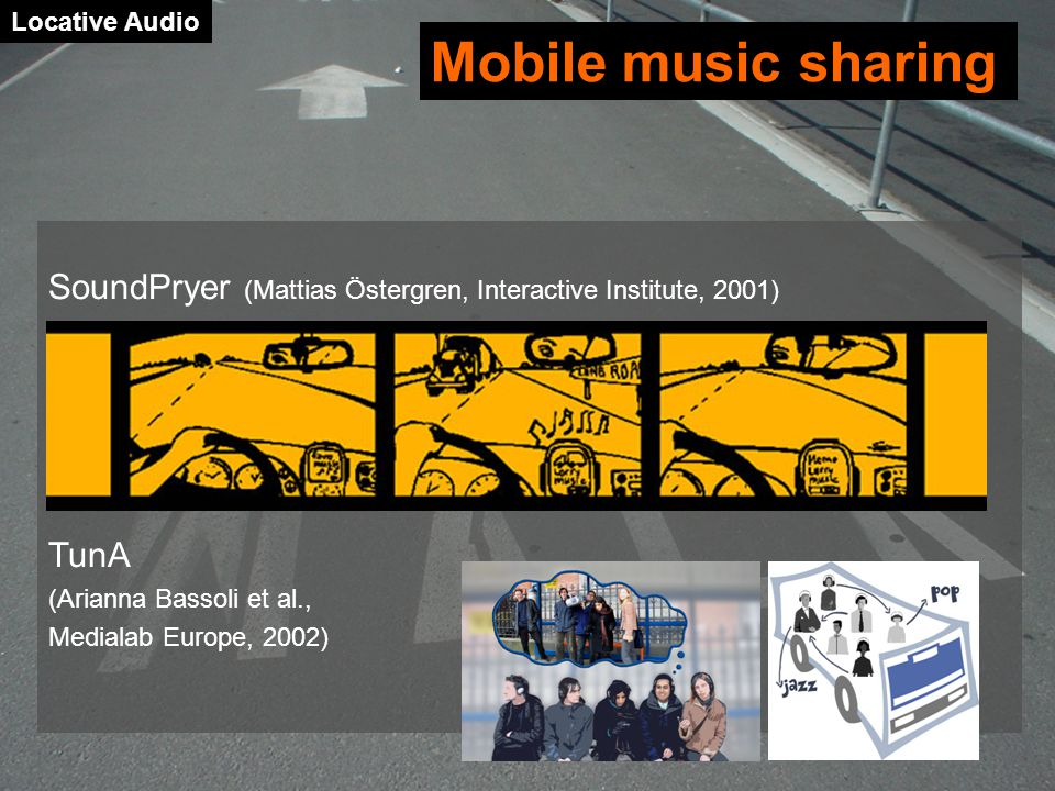 SoundPryer (Mattias Östergren, Interactive Institute, 2001) TunA (Arianna Bassoli et al., Medialab Europe, 2002) Locative Audio Mobile music sharing