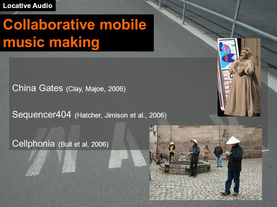 Locative Audio China Gates (Clay, Majoe, 2006) Sequencer404 (Hatcher, Jimison et al., 2006) Cellphonia (Bull et al, 2006) Collaborative mobile music making