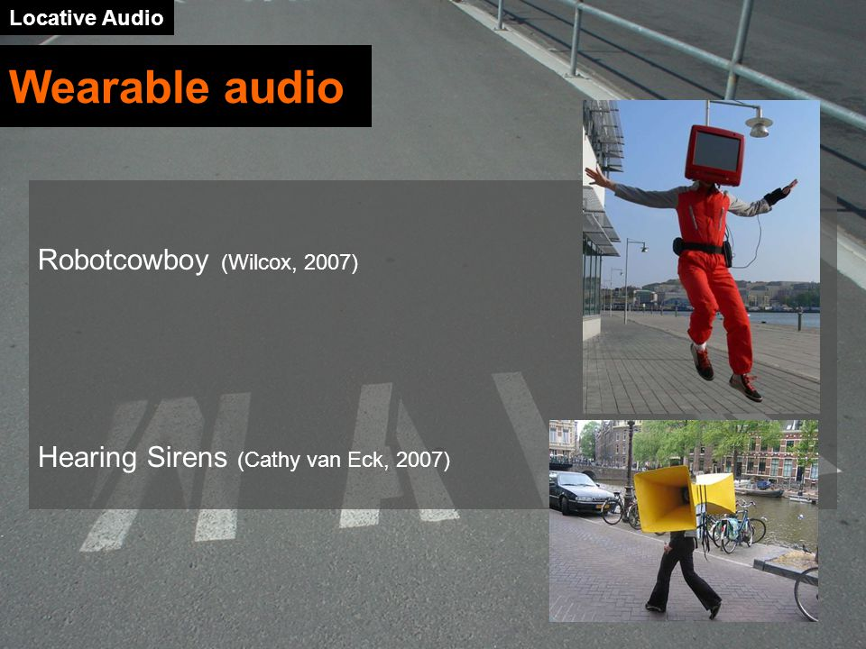 Locative Audio Robotcowboy (Wilcox, 2007) Hearing Sirens (Cathy van Eck, 2007) Wearable audio