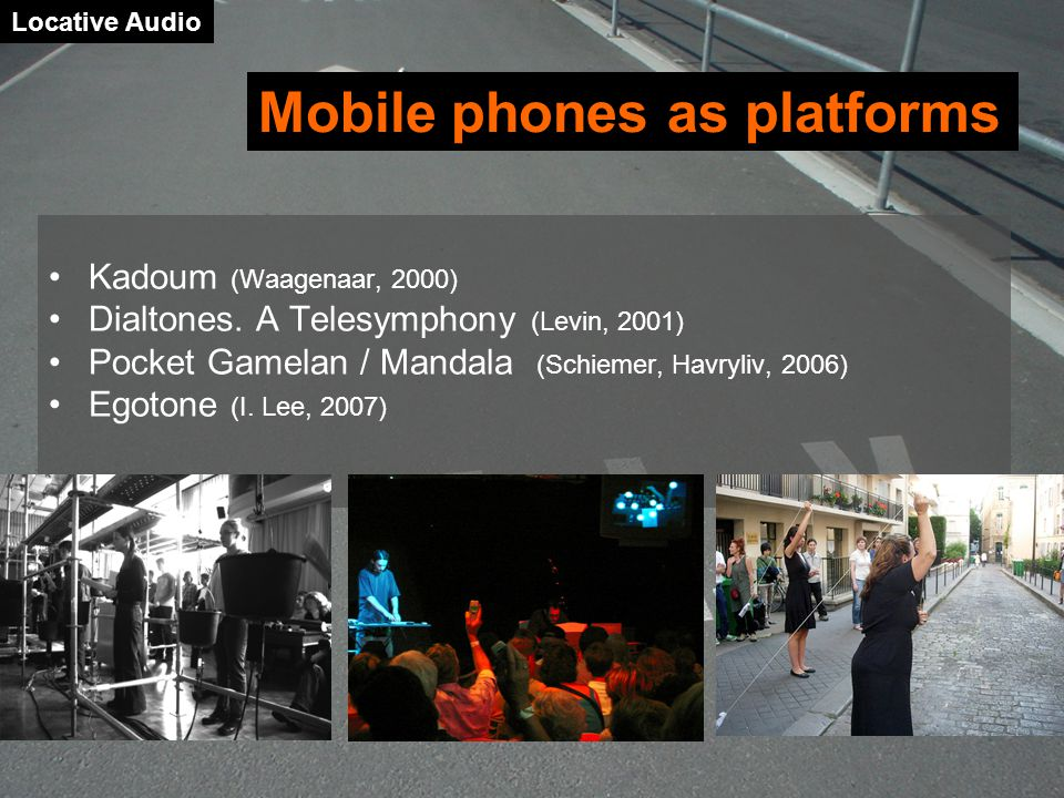 Kadoum (Waagenaar, 2000) Dialtones. A Telesymphony (Levin, 2001) Pocket Gamelan / Mandala (Schiemer, Havryliv, 2006) Egotone (I. Lee, 2007) Locative A
