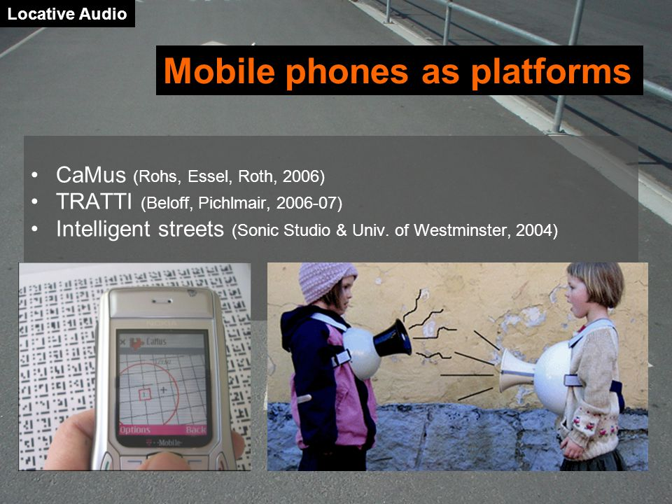 Locative Audio CaMus (Rohs, Essel, Roth, 2006) TRATTI (Beloff, Pichlmair, 2006-07) Intelligent streets (Sonic Studio & Univ.