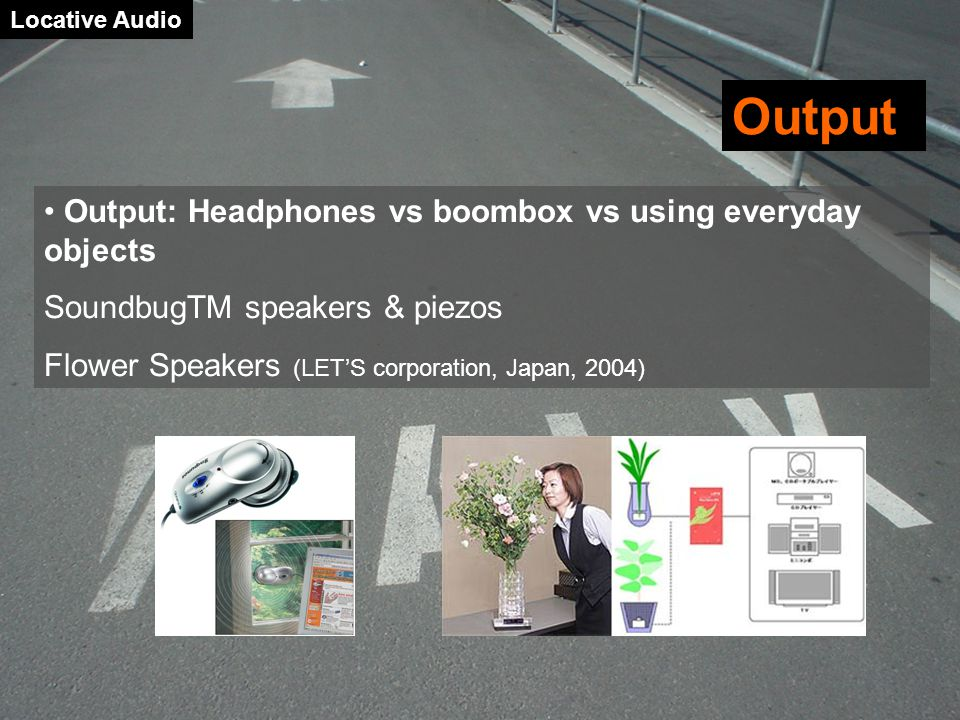 Locative Audio Output Output: Headphones vs boombox vs using everyday objects SoundbugTM speakers & piezos Flower Speakers (LET'S corporation, Japan, 2004)