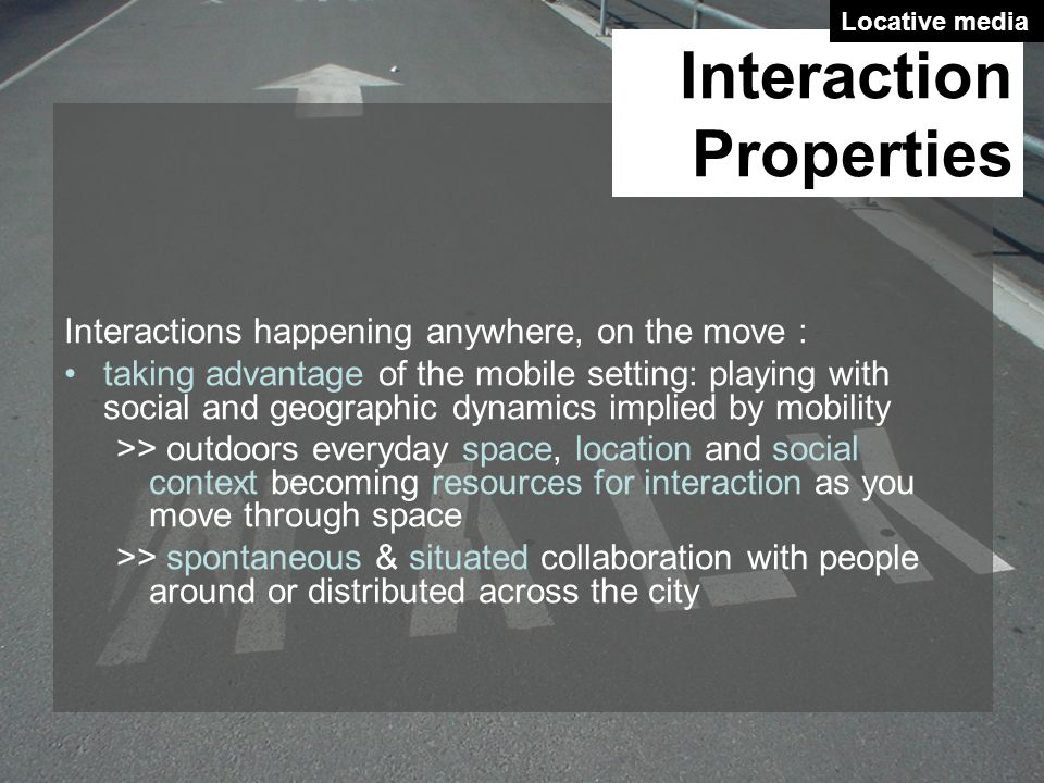 Interactions happening anywhere, on the move : taking advantage of the mobile setting: playing with social and geographic dynamics implied by mobility >> outdoors everyday space, location and social context becoming resources for interaction as you move through space >> spontaneous & situated collaboration with people around or distributed across the city Interaction Properties Locative media
