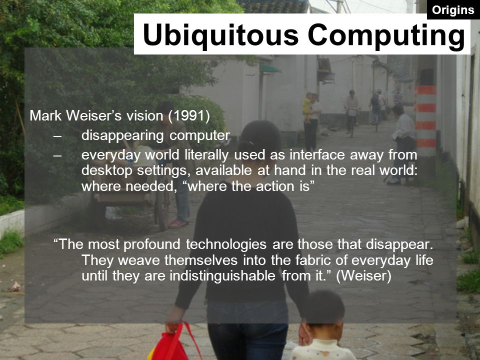 Mark Weiser's vision (1991) –disappearing computer –everyday world literally used as interface away from desktop settings, available at hand in the real world: where needed, where the action is The most profound technologies are those that disappear.