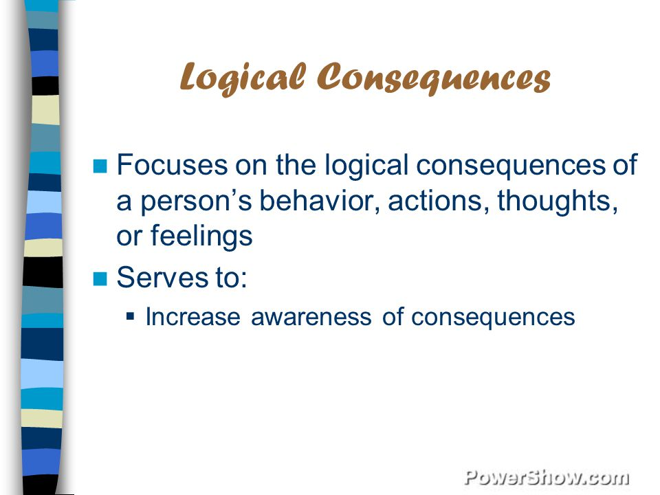 Logical Consequences Focuses on the logical consequences of a person's behavior, actions, thoughts, or feelings Serves to:  Increase awareness of consequences