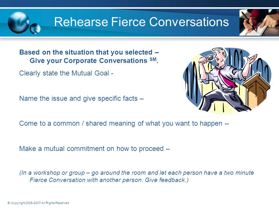 © Copyright 2006-2007 All Rights Reserved Rehearse Fierce Conversations Based on the situation that you selected – Prepare your Corporate Conversations SM.