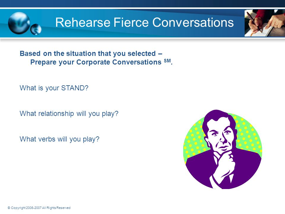 © Copyright 2006-2007 All Rights Reserved Rehearse Fierce Conversations Now it's your turn.
