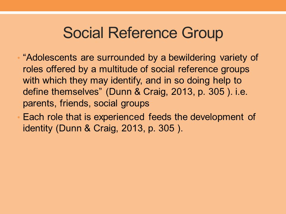 Social Reference Group Adolescents are surrounded by a bewildering variety of roles offered by a multitude of social reference groups with which they may identify, and in so doing help to define themselves (Dunn & Craig, 2013, p.